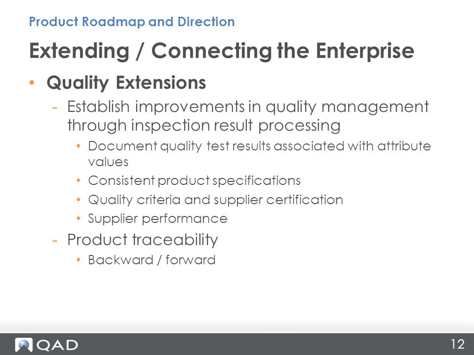 12 Quality Extensions -Establish improvements in quality management through inspection result processing Document quality test results associated with attribute values Consistent product specifications Quality criteria and supplier certification Supplier performance -Product traceability Backward / forward Extending / Connecting the Enterprise Product Roadmap and Direction