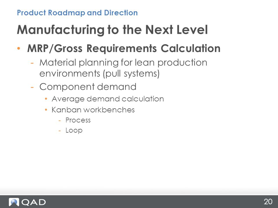 20 MRP/Gross Requirements Calculation -Material planning for lean production environments (pull systems) -Component demand Average demand calculation Kanban workbenches -Process -Loop Manufacturing to the Next Level Product Roadmap and Direction