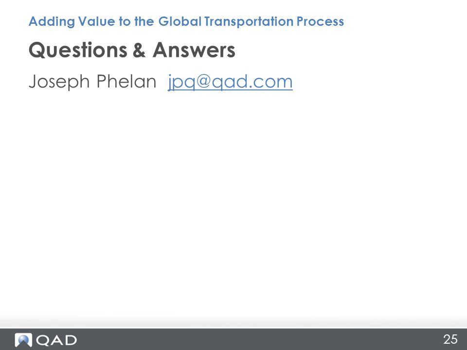 25 Joseph Phelan jpq@qad.comjpq@qad.com Questions & Answers Adding Value to the Global Transportation Process