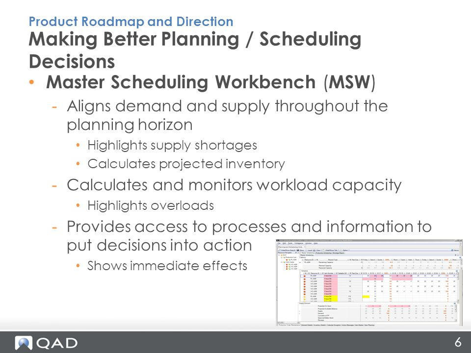 6 Master Scheduling Workbench ( MSW ) -Aligns demand and supply throughout the planning horizon Highlights supply shortages Calculates projected inventory -Calculates and monitors workload capacity Highlights overloads -Provides access to processes and information to put decisions into action Shows immediate effects Making Better Planning / Scheduling Decisions Product Roadmap and Direction
