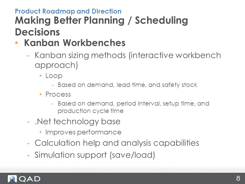 8 Kanban Workbenches -Kanban sizing methods (interactive workbench approach) Loop -Based on demand, lead time, and safety stock Process -Based on demand, period interval, setup time, and production cycle time -.Net technology base Improves performance -Calculation help and analysis capabilities -Simulation support (save/load) Making Better Planning / Scheduling Decisions Product Roadmap and Direction