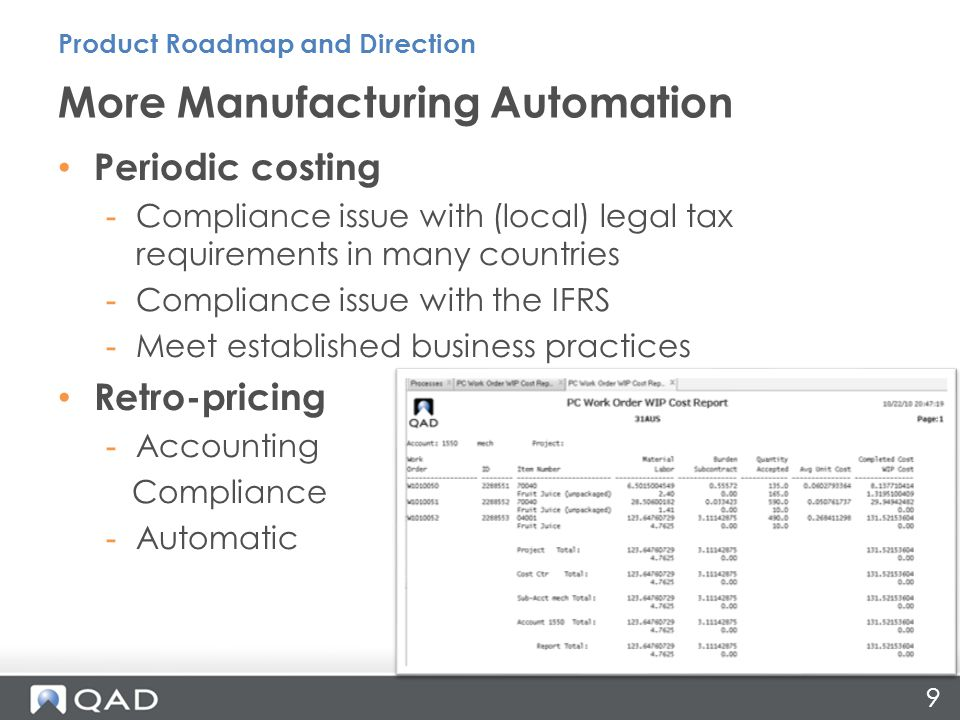9 Periodic costing -Compliance issue with (local) legal tax requirements in many countries -Compliance issue with the IFRS -Meet established business practices Retro-pricing -Accounting Compliance -Automatic More Manufacturing Automation Product Roadmap and Direction