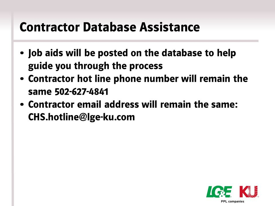 Contractor Database Assistance Job aids will be posted on the database to help guide you through the process Contractor hot line phone number will remain the same 502-627-4841 Contractor email address will remain the same: CHS.hotline@lge-ku.com