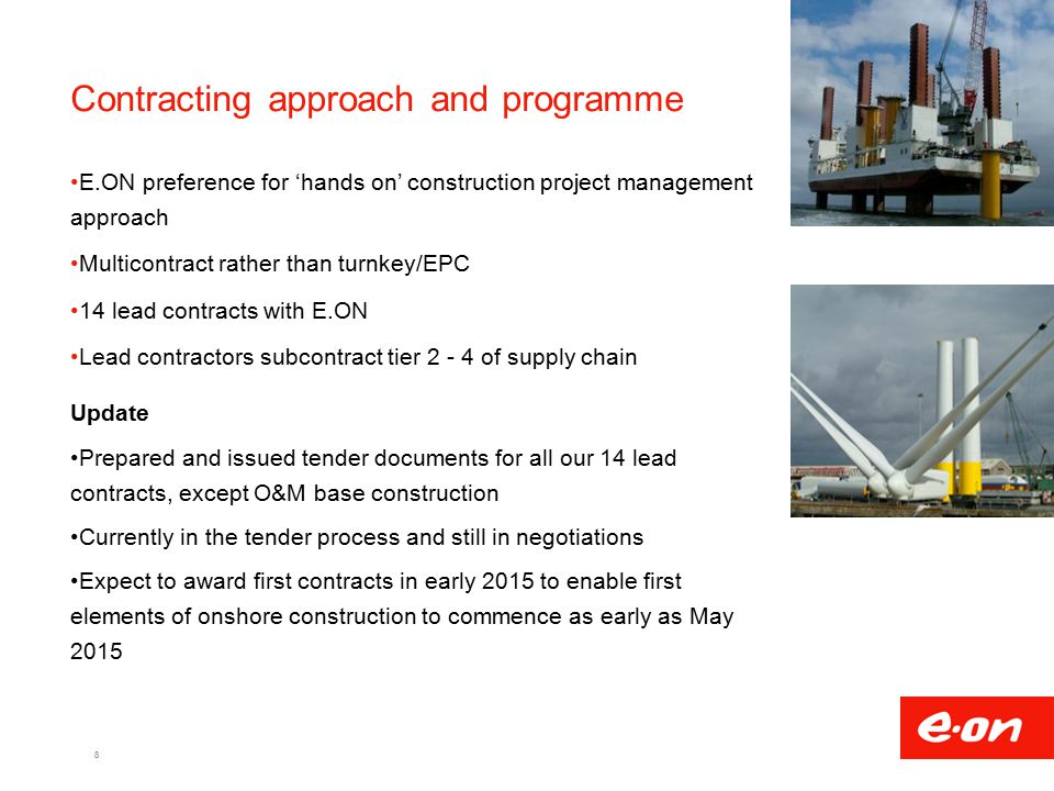 Contracting approach and programme E.ON preference for 'hands on' construction project management approach Multicontract rather than turnkey/EPC 14 lead contracts with E.ON Lead contractors subcontract tier 2 - 4 of supply chain Update Prepared and issued tender documents for all our 14 lead contracts, except O&M base construction Currently in the tender process and still in negotiations Expect to award first contracts in early 2015 to enable first elements of onshore construction to commence as early as May 2015 8