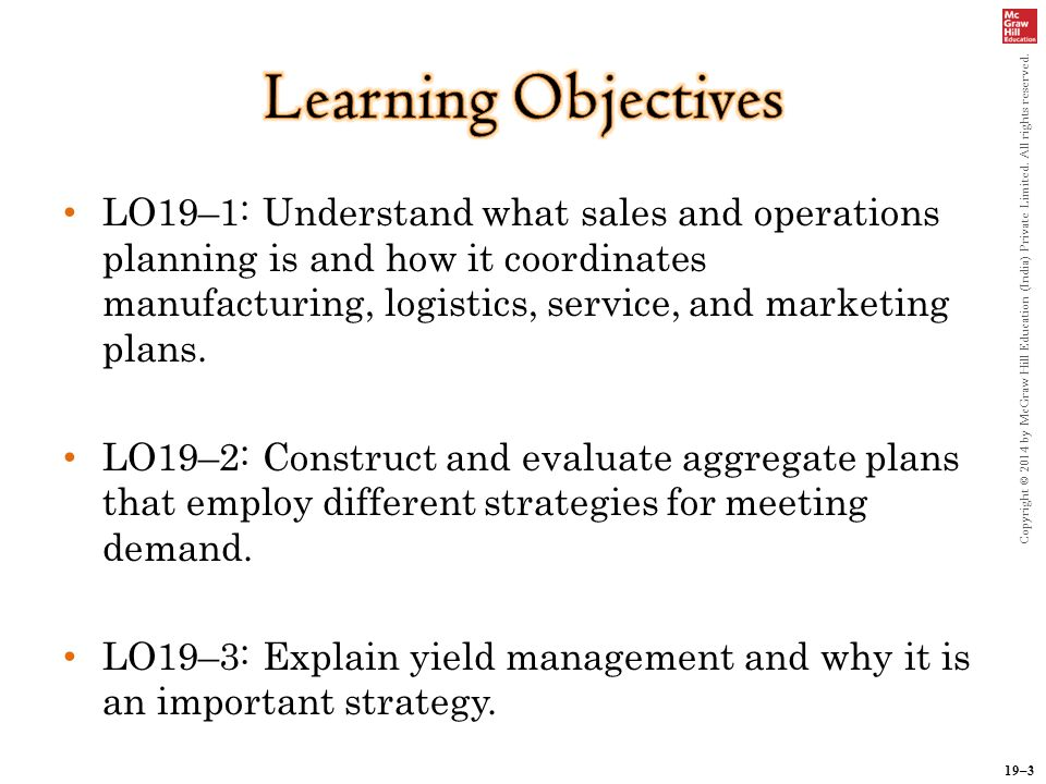 19–3 Copyright © 2014 by McGraw Hill Education (India) Private Limited. All rights reserved. LO19–1: Understand what sales and operations planning is