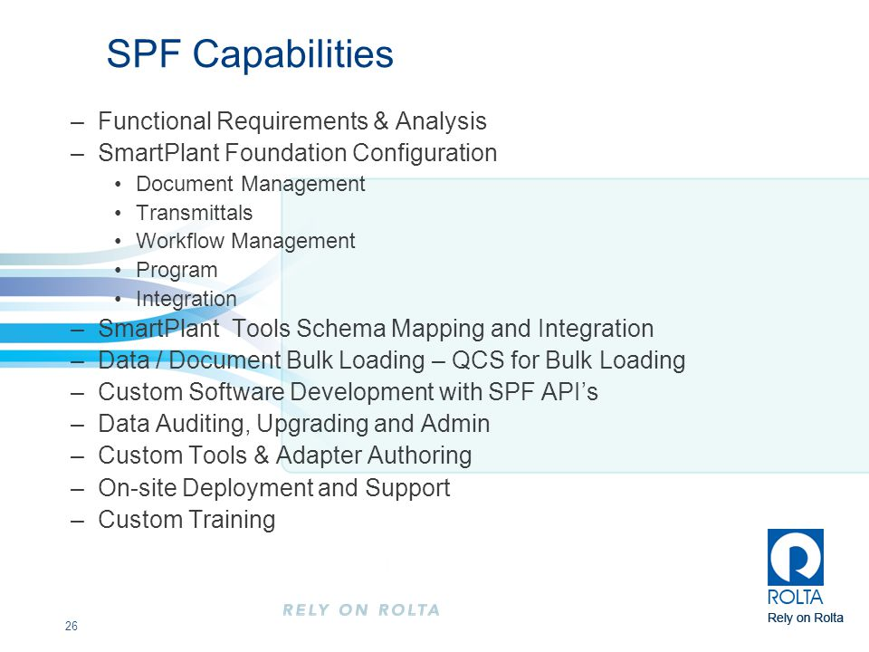 26 SPF Capabilities –Functional Requirements & Analysis –SmartPlant Foundation Configuration Document Management Transmittals Workflow Management Program Integration –SmartPlant Tools Schema Mapping and Integration –Data / Document Bulk Loading – QCS for Bulk Loading –Custom Software Development with SPF API's –Data Auditing, Upgrading and Admin –Custom Tools & Adapter Authoring –On-site Deployment and Support –Custom Training