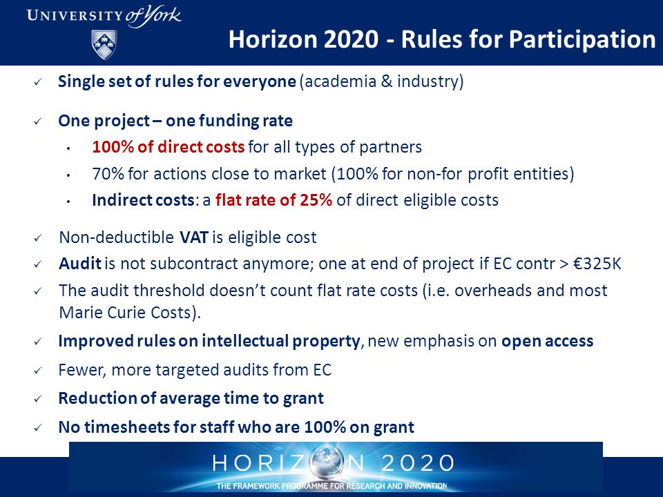 Horizon 2020 - Rules for Participation Single set of rules for everyone (academia & industry) One project – one funding rate 100% of direct costs for all types of partners 70% for actions close to market (100% for non-for profit entities) Indirect costs: a flat rate of 25% of direct eligible costs Non-deductible VAT is eligible cost Audit is not subcontract anymore; one at end of project if EC contr > €325K The audit threshold doesn't count flat rate costs (i.e.