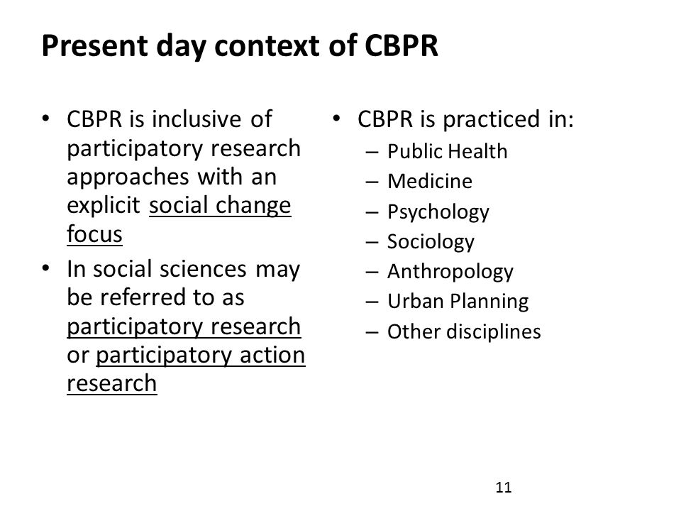 Present day context of CBPR CBPR is inclusive of participatory research approaches with an explicit social change focus In social sciences may be referred to as participatory research or participatory action research CBPR is practiced in: – Public Health – Medicine – Psychology – Sociology – Anthropology – Urban Planning – Other disciplines 11