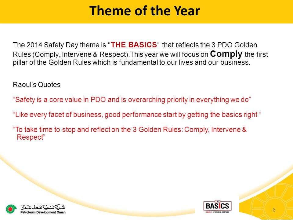 6 Theme of the Year The 2014 Safety Day theme is THE BASICS that reflects the 3 PDO Golden Rules (Comply, Intervene & Respect).This year we will focus on Comply the first pillar of the Golden Rules which is fundamental to our lives and our business.