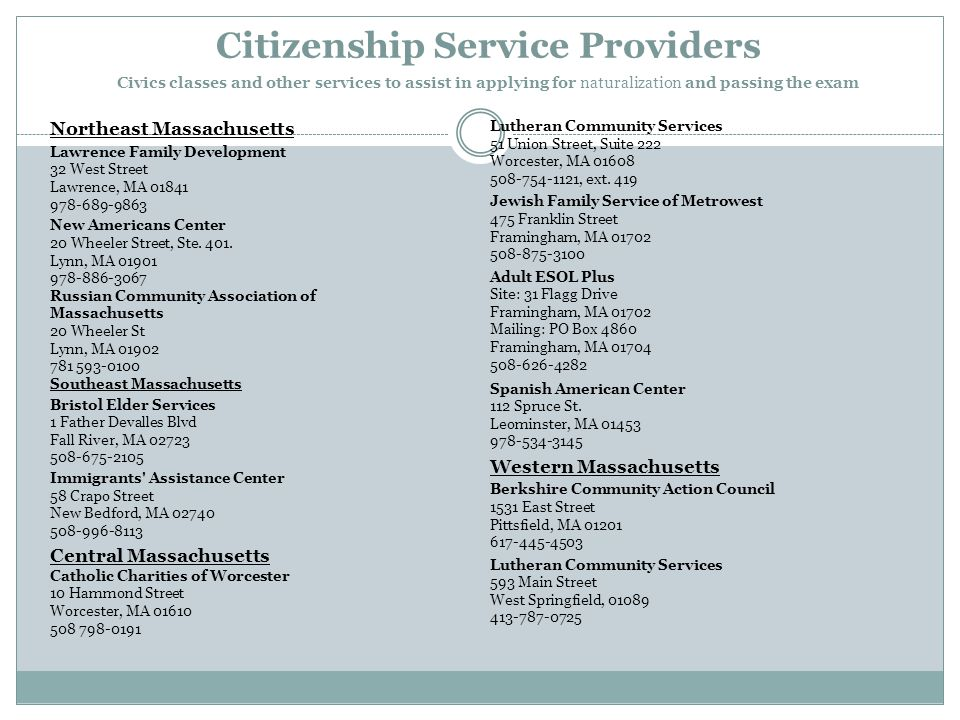 Citizenship Service Providers Civics classes and other services to assist in applying for naturalization and passing the exam Northeast Massachusetts Lawrence Family Development 32 West Street Lawrence, MA 01841 978-689-9863 New Americans Center 20 Wheeler Street, Ste.