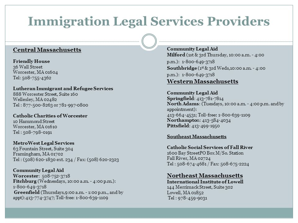 Immigration Legal Services Providers Central Massachusetts Friendly House 36 Wall Street Worcester, MA 01604 Tel: 508-755-4362 Lutheran Immigrant and Refugee Services 888 Worcester Street, Suite 160 Wellesley, MA 02482 Tel : 877-500-8263 or 781-997-0800 Catholic Charities of Worcester 10 Hammond Street Worcester, MA 01610 Tel : 508-798-0191 MetroWest Legal Services 63 Fountain Street, Suite 304 Framingham, MA 01702 Tel : (508) 620-1830 ext.