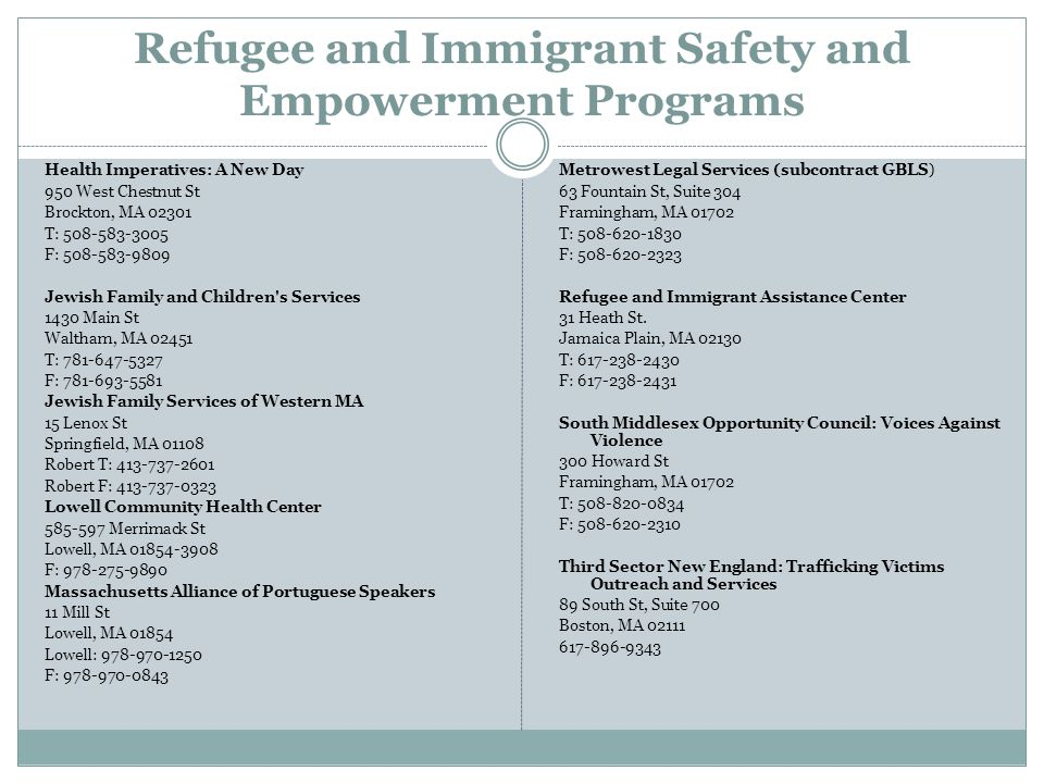 Refugee and Immigrant Safety and Empowerment Programs Health Imperatives: A New Day 950 West Chestnut St Brockton, MA 02301 T: 508-583-3005 F: 508-583-9809 Jewish Family and Children s Services 1430 Main St Waltham, MA 02451 T: 781-647-5327 F: 781-693-5581 Jewish Family Services of Western MA 15 Lenox St Springfield, MA 01108 Robert T: 413-737-2601 Robert F: 413-737-0323 Lowell Community Health Center 585-597 Merrimack St Lowell, MA 01854-3908 F: 978-275-9890 Massachusetts Alliance of Portuguese Speakers 11 Mill St Lowell, MA 01854 Lowell: 978-970-1250 F: 978-970-0843 Metrowest Legal Services (subcontract GBLS) 63 Fountain St, Suite 304 Framingham, MA 01702 T: 508-620-1830 F: 508-620-2323 Refugee and Immigrant Assistance Center 31 Heath St.