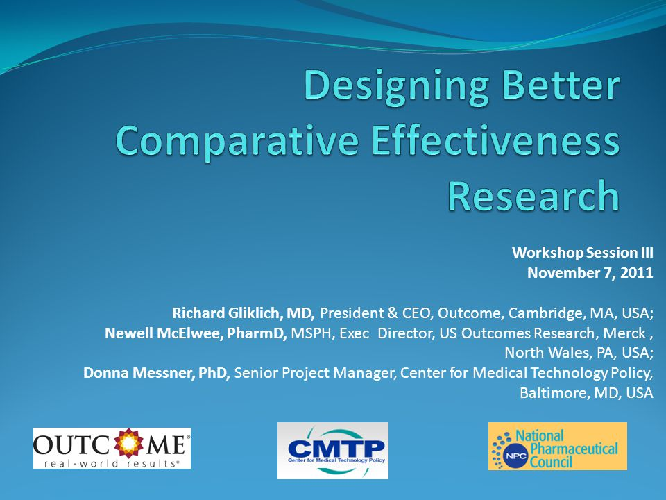 Workshop Session III November 7, 2011 Richard Gliklich, MD, President & CEO, Outcome, Cambridge, MA, USA; Newell McElwee, PharmD, MSPH, Exec Director, US Outcomes Research, Merck, North Wales, PA, USA; Donna Messner, PhD, Senior Project Manager, Center for Medical Technology Policy, Baltimore, MD, USA