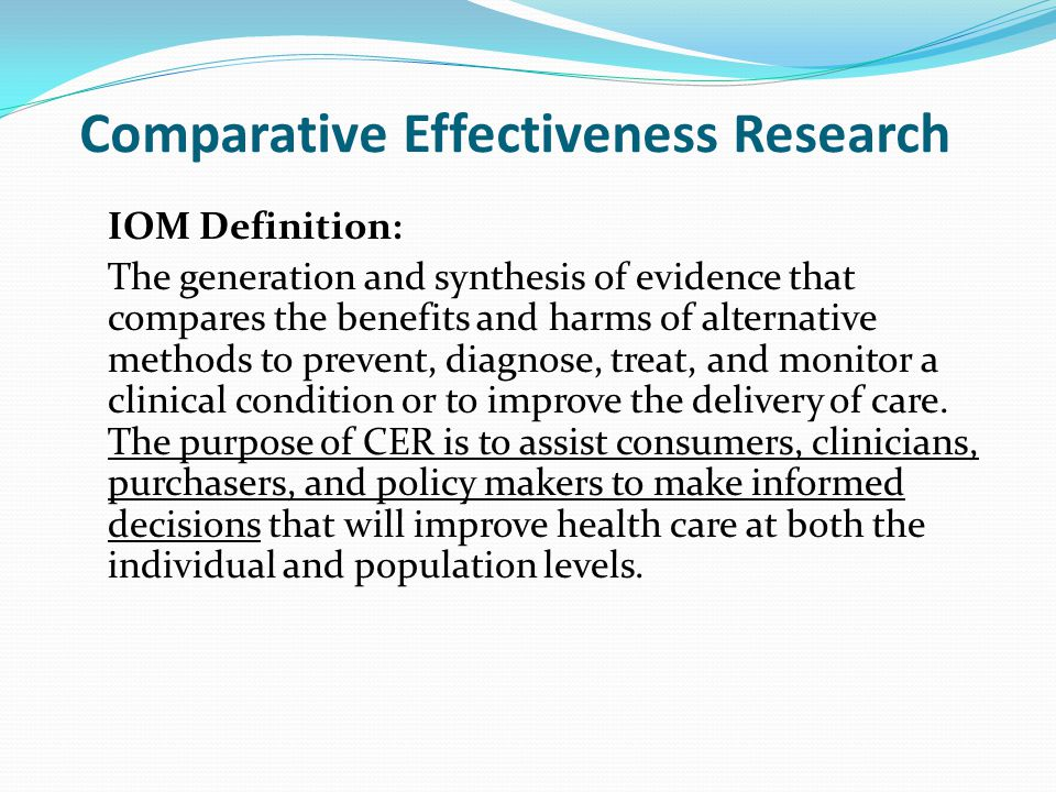 Comparative Effectiveness Research IOM Definition: The generation and synthesis of evidence that compares the benefits and harms of alternative methods to prevent, diagnose, treat, and monitor a clinical condition or to improve the delivery of care.