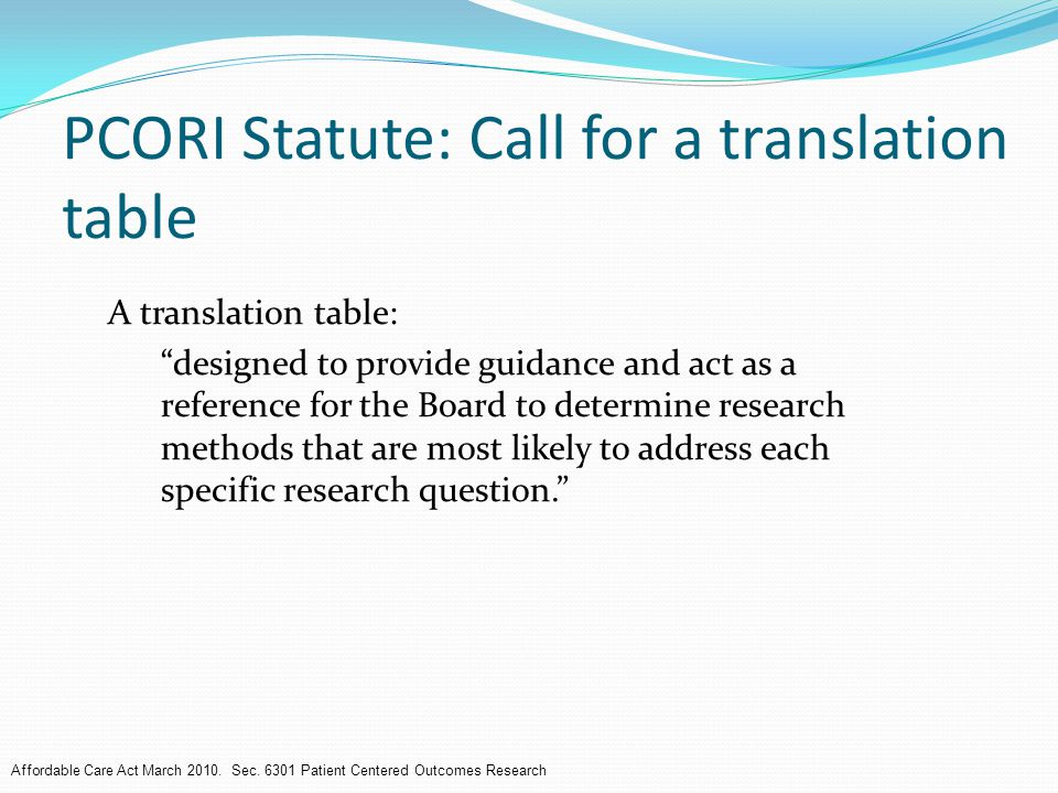 PCORI Statute: Call for a translation table A translation table: designed to provide guidance and act as a reference for the Board to determine research methods that are most likely to address each specific research question. Affordable Care Act March 2010.