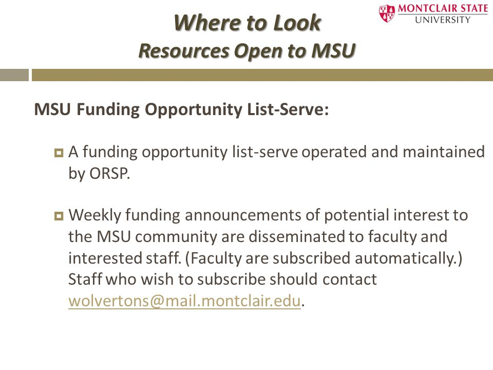 Where to Look Resources Open to MSU MSU Funding Opportunity List-Serve:  A funding opportunity list-serve operated and maintained by ORSP.