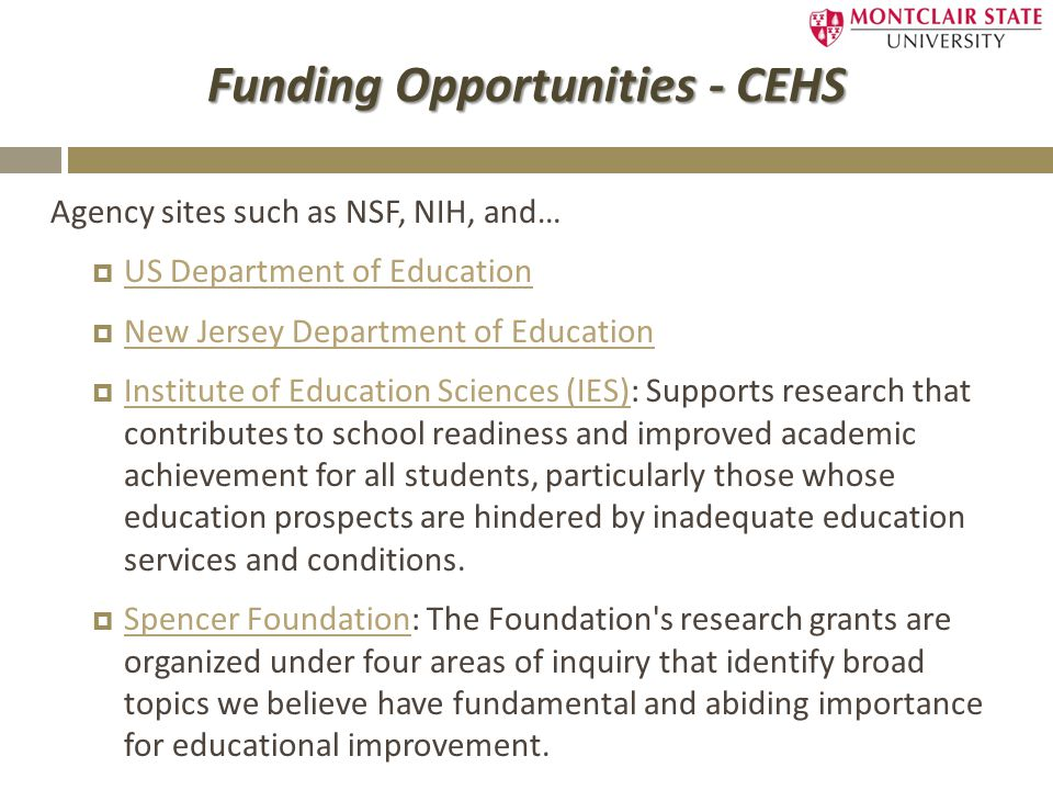 Funding Opportunities - CEHS Agency sites such as NSF, NIH, and…  US Department of Education US Department of Education  New Jersey Department of Education New Jersey Department of Education  Institute of Education Sciences (IES): Supports research that contributes to school readiness and improved academic achievement for all students, particularly those whose education prospects are hindered by inadequate education services and conditions.