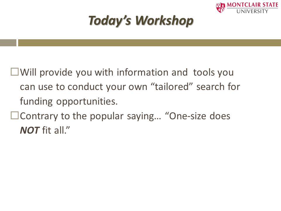 Today's Workshop  Will provide you with information and tools you can use to conduct your own tailored search for funding opportunities.