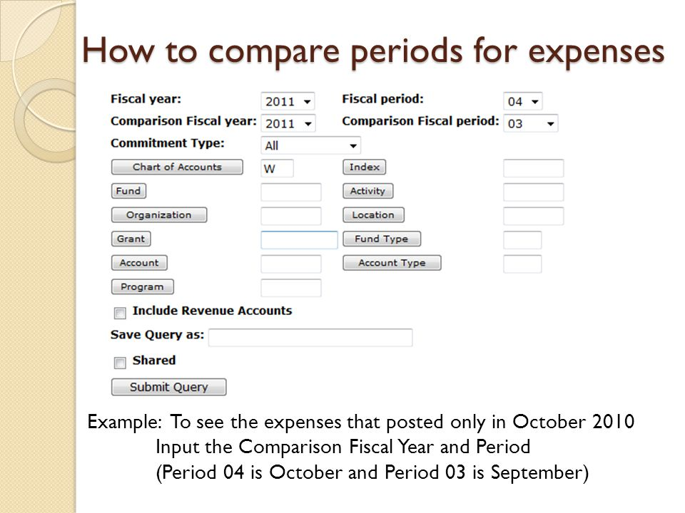 How to compare periods for expenses Example: To see the expenses that posted only in October 2010 Input the Comparison Fiscal Year and Period (Period 04 is October and Period 03 is September)