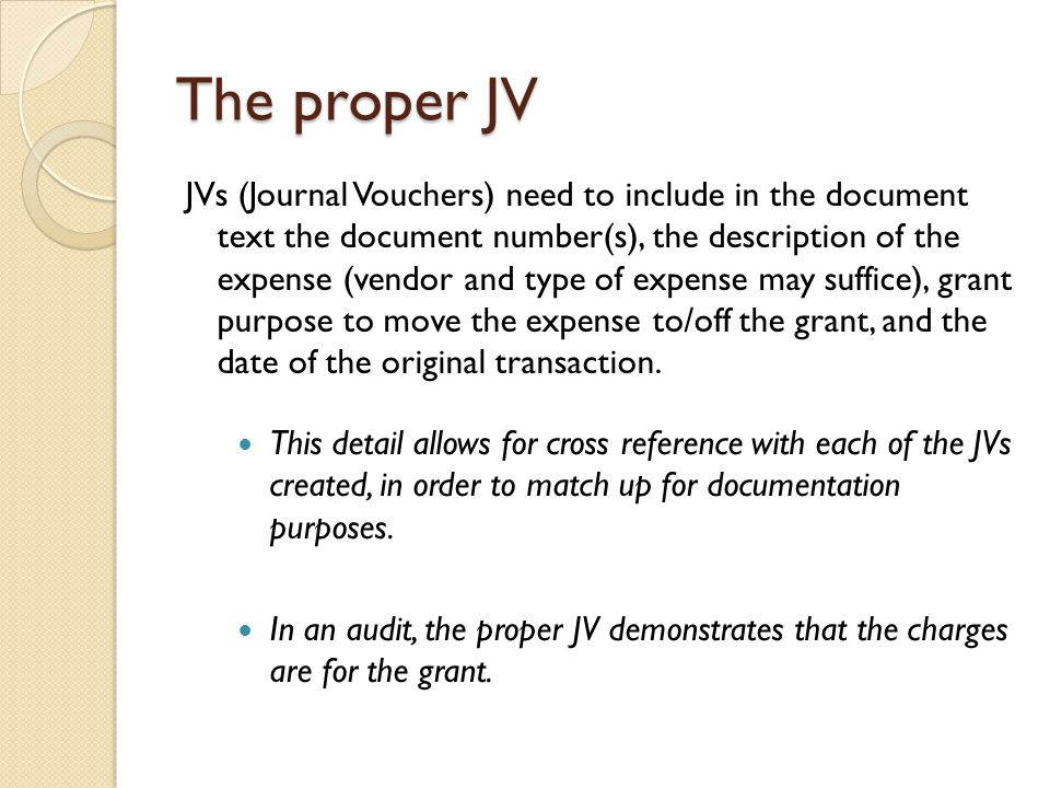 The proper JV JVs (Journal Vouchers) need to include in the document text the document number(s), the description of the expense (vendor and type of expense may suffice), grant purpose to move the expense to/off the grant, and the date of the original transaction.