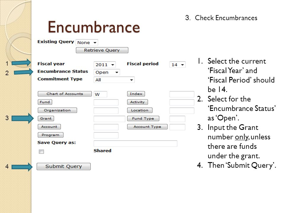 Encumbrance 1.Select the current 'Fiscal Year' and 'Fiscal Period' should be 14. 2.Select for the 'Encumbrance Status' as 'Open'. 3.Input the Grant nu