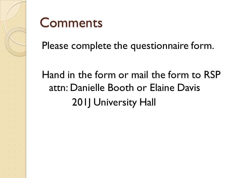 Comments Please complete the questionnaire form. Hand in the form or mail the form to RSP attn: Danielle Booth or Elaine Davis 201J University Hall