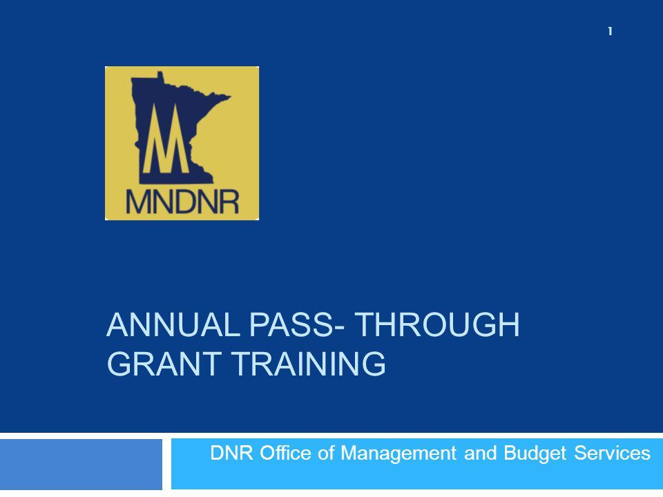DNR Office of Management and Budget Services ANNUAL PASS- THROUGH GRANT TRAINING 1