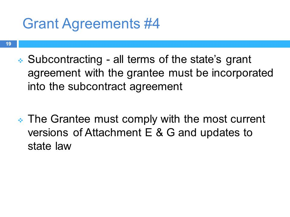 Grant Agreements #4  Subcontracting - all terms of the state's grant agreement with the grantee must be incorporated into the subcontract agreement  The Grantee must comply with the most current versions of Attachment E & G and updates to state law 19