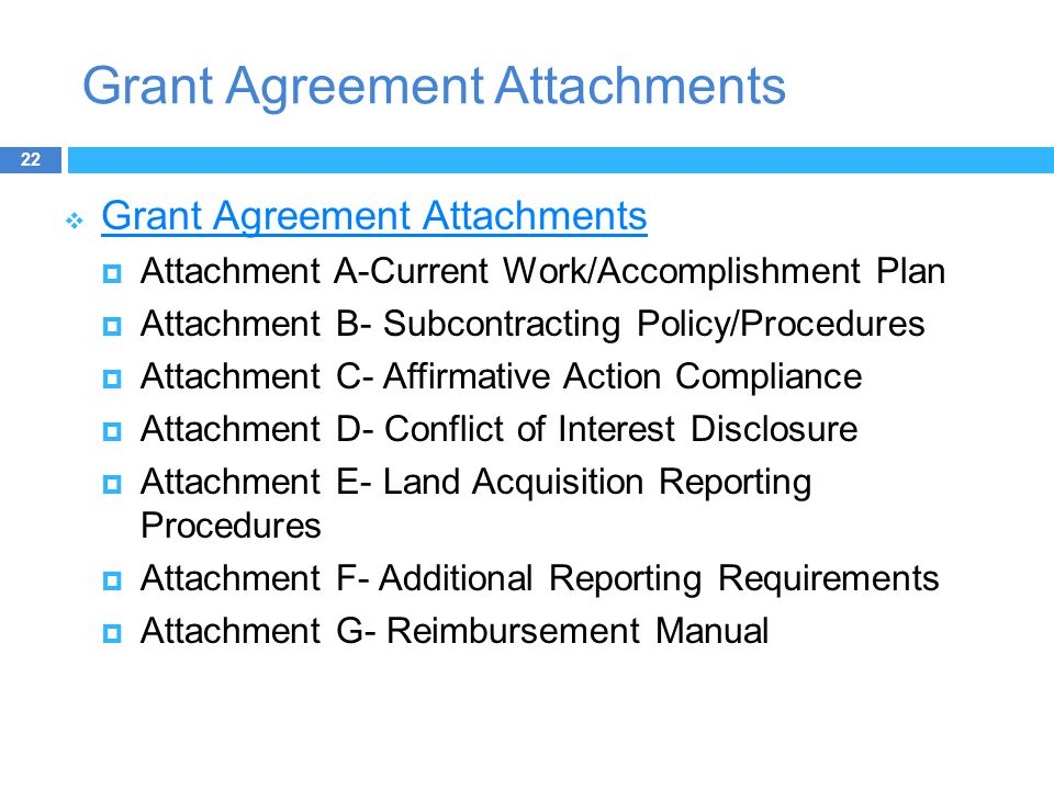 Grant Agreement Attachments  Grant Agreement Attachments Grant Agreement Attachments  Attachment A-Current Work/Accomplishment Plan  Attachment B- Subcontracting Policy/Procedures  Attachment C- Affirmative Action Compliance  Attachment D- Conflict of Interest Disclosure  Attachment E- Land Acquisition Reporting Procedures  Attachment F- Additional Reporting Requirements  Attachment G- Reimbursement Manual 22
