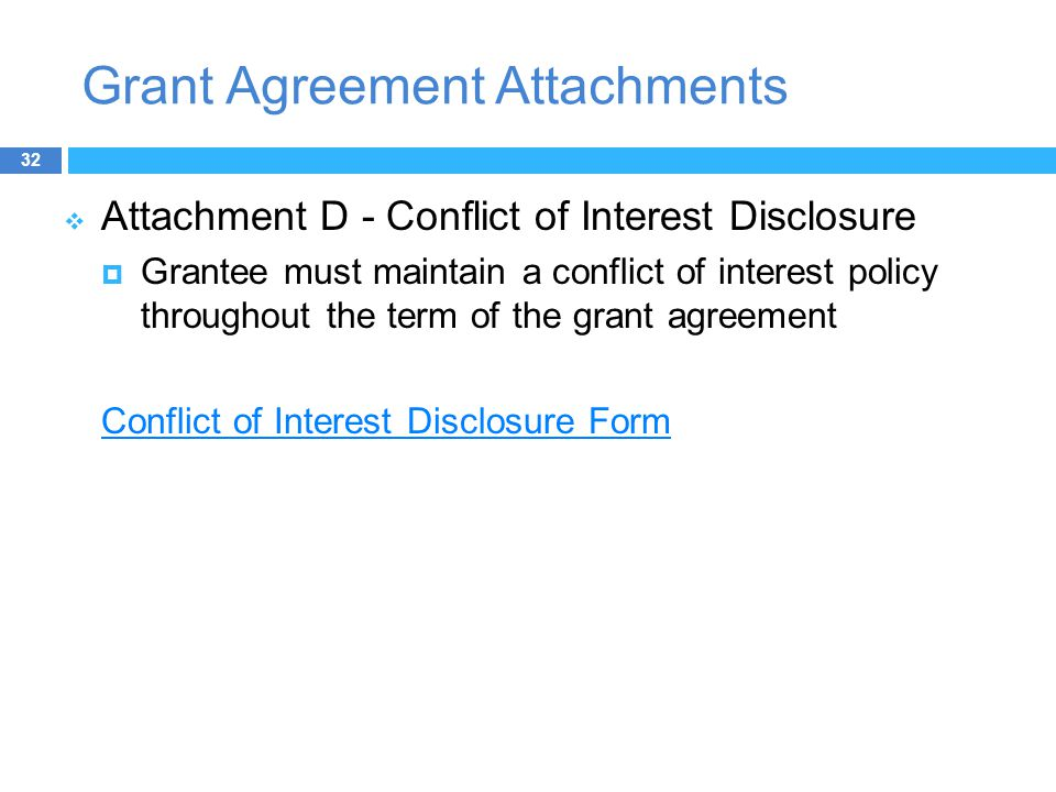 Grant Agreement Attachments  Attachment D - Conflict of Interest Disclosure  Grantee must maintain a conflict of interest policy throughout the term of the grant agreement Conflict of Interest Disclosure Form 32