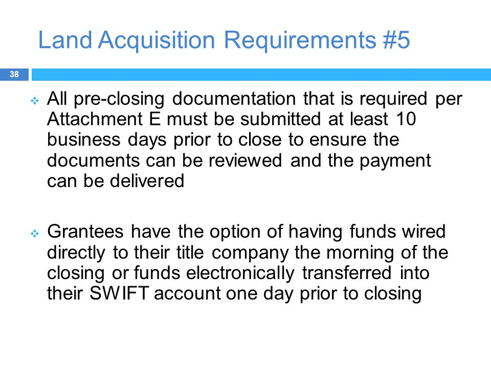 Land Acquisition Requirements #5  All pre-closing documentation that is required per Attachment E must be submitted at least 10 business days prior to close to ensure the documents can be reviewed and the payment can be delivered  Grantees have the option of having funds wired directly to their title company the morning of the closing or funds electronically transferred into their SWIFT account one day prior to closing 38