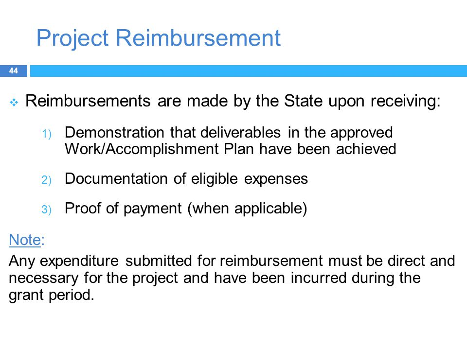 Project Reimbursement  Reimbursements are made by the State upon receiving: 1) Demonstration that deliverables in the approved Work/Accomplishment Plan have been achieved 2) Documentation of eligible expenses 3) Proof of payment (when applicable) Note: Any expenditure submitted for reimbursement must be direct and necessary for the project and have been incurred during the grant period.