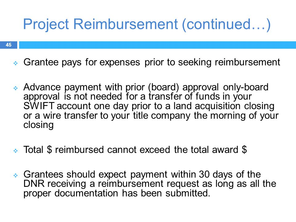 Project Reimbursement (continued…)  Grantee pays for expenses prior to seeking reimbursement  Advance payment with prior (board) approval only-board approval is not needed for a transfer of funds in your SWIFT account one day prior to a land acquisition closing or a wire transfer to your title company the morning of your closing  Total $ reimbursed cannot exceed the total award $  Grantees should expect payment within 30 days of the DNR receiving a reimbursement request as long as all the proper documentation has been submitted.