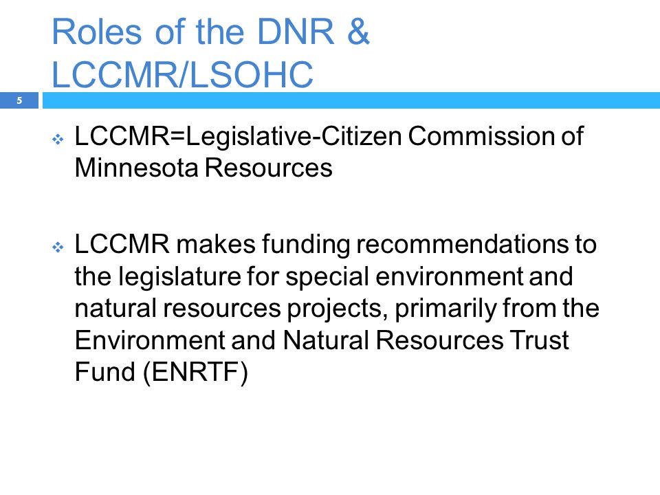 Roles of the DNR & LCCMR/LSOHC 5  LCCMR=Legislative-Citizen Commission of Minnesota Resources  LCCMR makes funding recommendations to the legislature for special environment and natural resources projects, primarily from the Environment and Natural Resources Trust Fund (ENRTF)