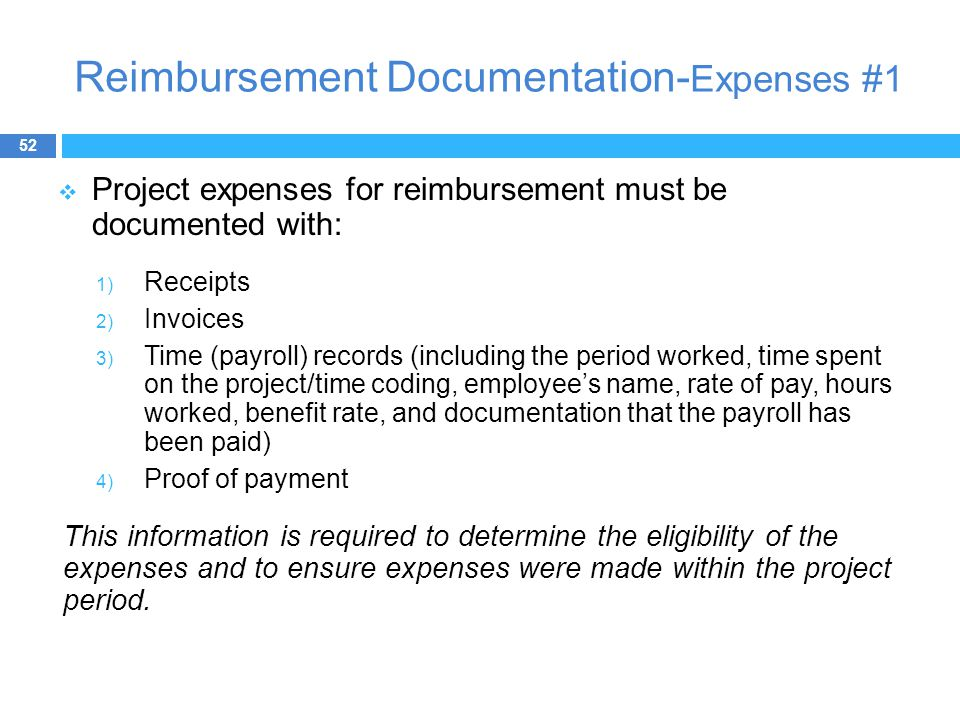 Reimbursement Documentation- Expenses #1  Project expenses for reimbursement must be documented with: 1) Receipts 2) Invoices 3) Time (payroll) records (including the period worked, time spent on the project/time coding, employee's name, rate of pay, hours worked, benefit rate, and documentation that the payroll has been paid) 4) Proof of payment This information is required to determine the eligibility of the expenses and to ensure expenses were made within the project period.