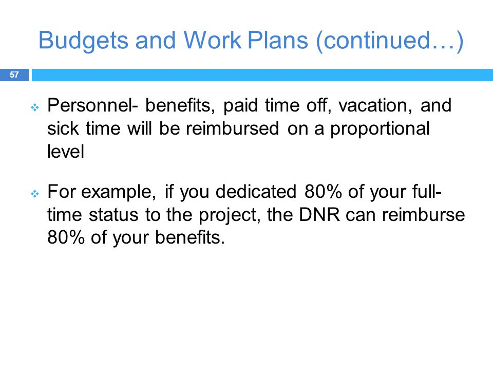 Budgets and Work Plans (continued…)  Personnel- benefits, paid time off, vacation, and sick time will be reimbursed on a proportional level  For example, if you dedicated 80% of your full- time status to the project, the DNR can reimburse 80% of your benefits.