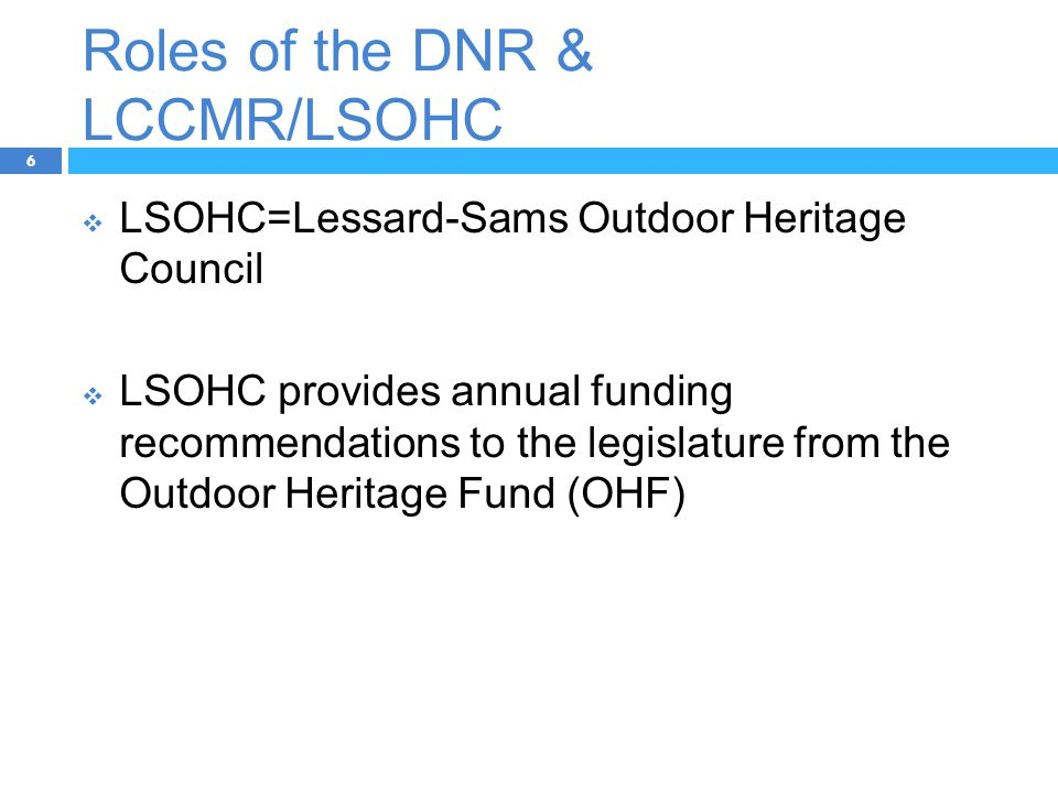 Roles of the DNR & LCCMR/LSOHC 6  LSOHC=Lessard-Sams Outdoor Heritage Council  LSOHC provides annual funding recommendations to the legislature from the Outdoor Heritage Fund (OHF)