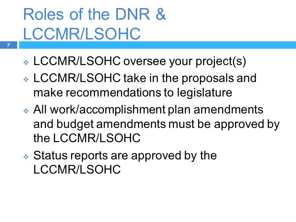 Roles of the DNR & LCCMR/LSOHC 7  LCCMR/LSOHC oversee your project(s)  LCCMR/LSOHC take in the proposals and make recommendations to legislature  All work/accomplishment plan amendments and budget amendments must be approved by the LCCMR/LSOHC  Status reports are approved by the LCCMR/LSOHC