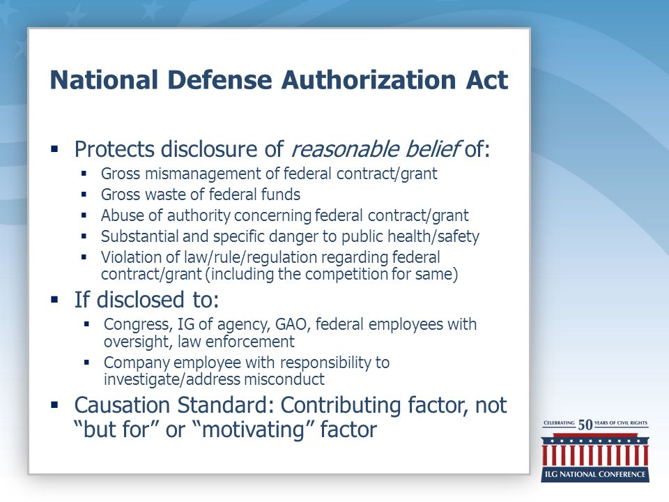 National Defense Authorization Act  Protects disclosure of reasonable belief of:  Gross mismanagement of federal contract/grant  Gross waste of federal funds  Abuse of authority concerning federal contract/grant  Substantial and specific danger to public health/safety  Violation of law/rule/regulation regarding federal contract/grant (including the competition for same)  If disclosed to:  Congress, IG of agency, GAO, federal employees with oversight, law enforcement  Company employee with responsibility to investigate/address misconduct  Causation Standard: Contributing factor, not but for or motivating factor