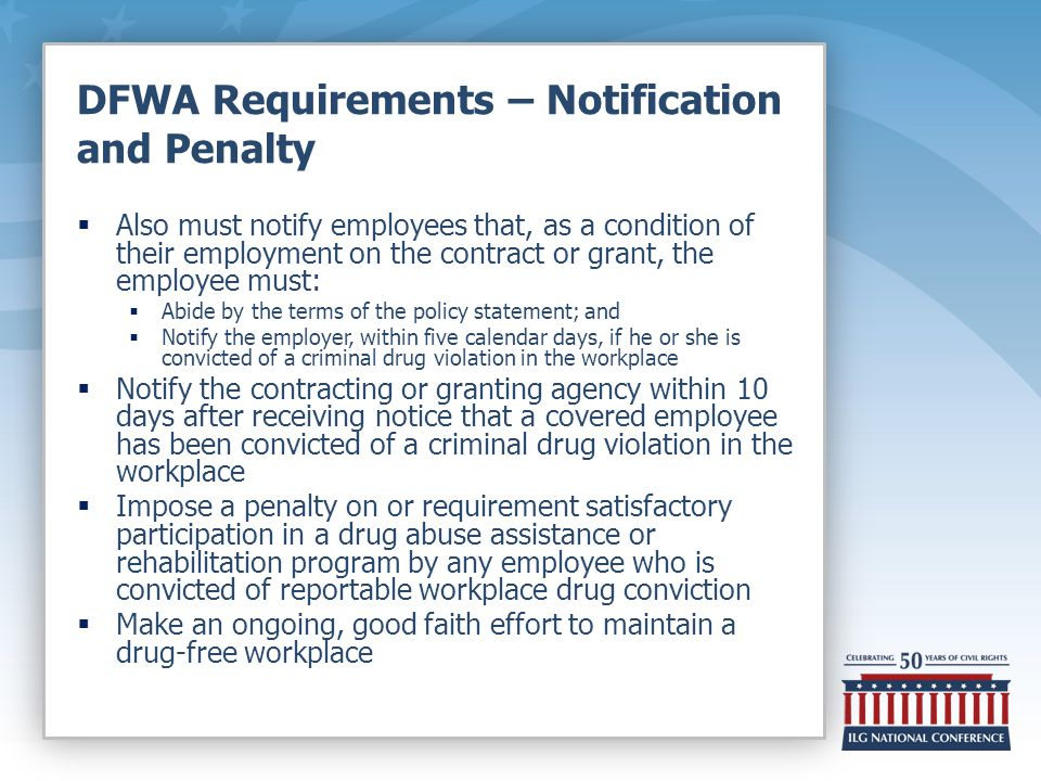 DFWA Requirements – Notification and Penalty  Also must notify employees that, as a condition of their employment on the contract or grant, the employee must:  Abide by the terms of the policy statement; and  Notify the employer, within five calendar days, if he or she is convicted of a criminal drug violation in the workplace  Notify the contracting or granting agency within 10 days after receiving notice that a covered employee has been convicted of a criminal drug violation in the workplace  Impose a penalty on or requirement satisfactory participation in a drug abuse assistance or rehabilitation program by any employee who is convicted of reportable workplace drug conviction  Make an ongoing, good faith effort to maintain a drug-free workplace