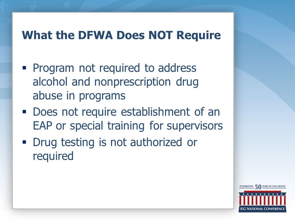 What the DFWA Does NOT Require  Program not required to address alcohol and nonprescription drug abuse in programs  Does not require establishment of an EAP or special training for supervisors  Drug testing is not authorized or required