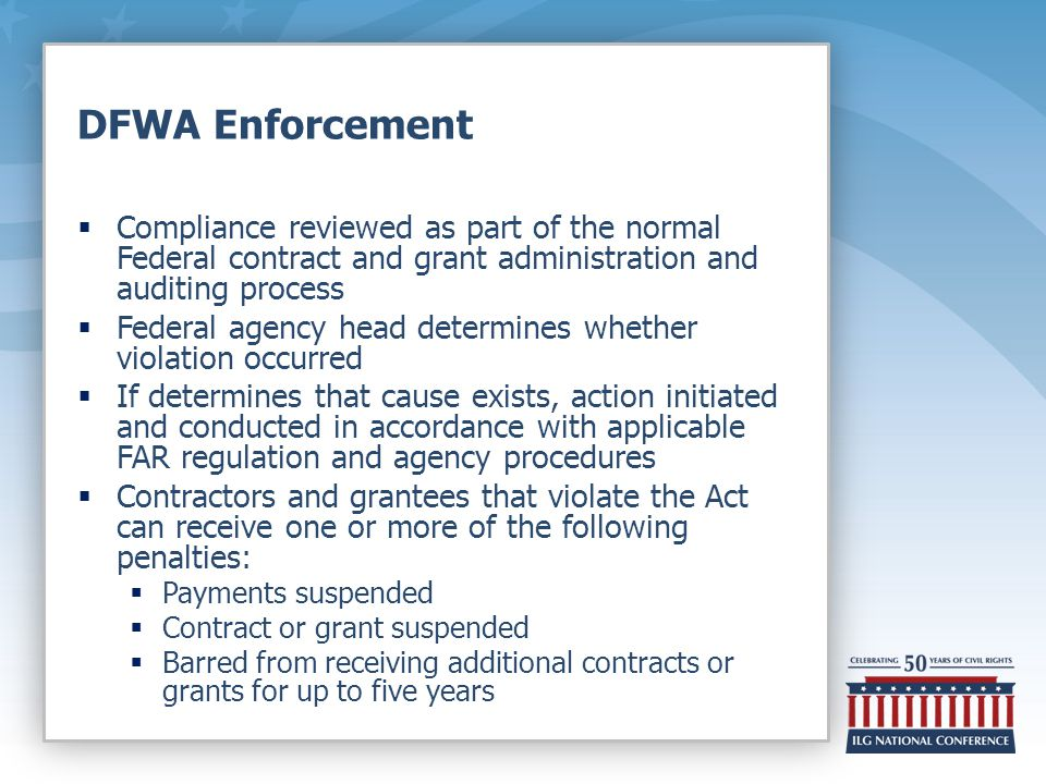 DFWA Enforcement  Compliance reviewed as part of the normal Federal contract and grant administration and auditing process  Federal agency head determines whether violation occurred  If determines that cause exists, action initiated and conducted in accordance with applicable FAR regulation and agency procedures  Contractors and grantees that violate the Act can receive one or more of the following penalties:  Payments suspended  Contract or grant suspended  Barred from receiving additional contracts or grants for up to five years