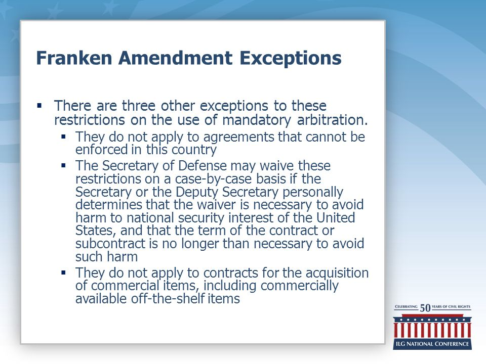 Franken Amendment Exceptions  There are three other exceptions to these restrictions on the use of mandatory arbitration.