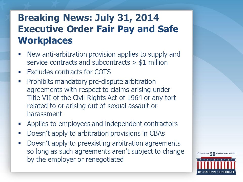 Breaking News: July 31, 2014 Executive Order Fair Pay and Safe Workplaces  New anti-arbitration provision applies to supply and service contracts and subcontracts > $1 million  Excludes contracts for COTS  Prohibits mandatory pre-dispute arbitration agreements with respect to claims arising under Title VII of the Civil Rights Act of 1964 or any tort related to or arising out of sexual assault or harassment  Applies to employees and independent contractors  Doesn't apply to arbitration provisions in CBAs  Doesn't apply to preexisting arbitration agreements so long as such agreements aren't subject to change by the employer or renegotiated