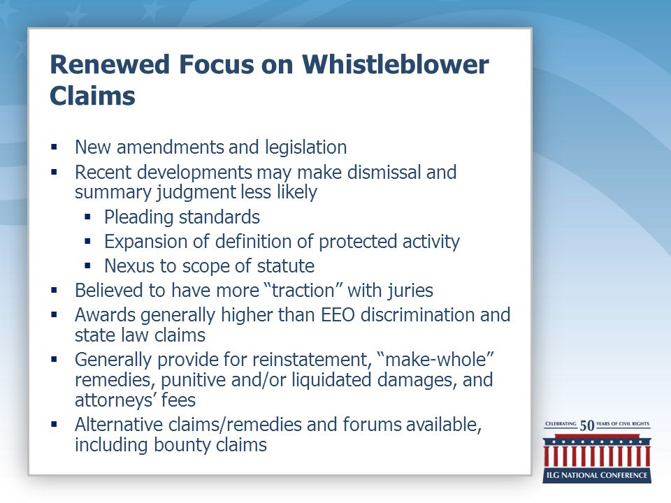 Renewed Focus on Whistleblower Claims  New amendments and legislation  Recent developments may make dismissal and summary judgment less likely  Pleading standards  Expansion of definition of protected activity  Nexus to scope of statute  Believed to have more traction with juries  Awards generally higher than EEO discrimination and state law claims  Generally provide for reinstatement, make-whole remedies, punitive and/or liquidated damages, and attorneys' fees  Alternative claims/remedies and forums available, including bounty claims