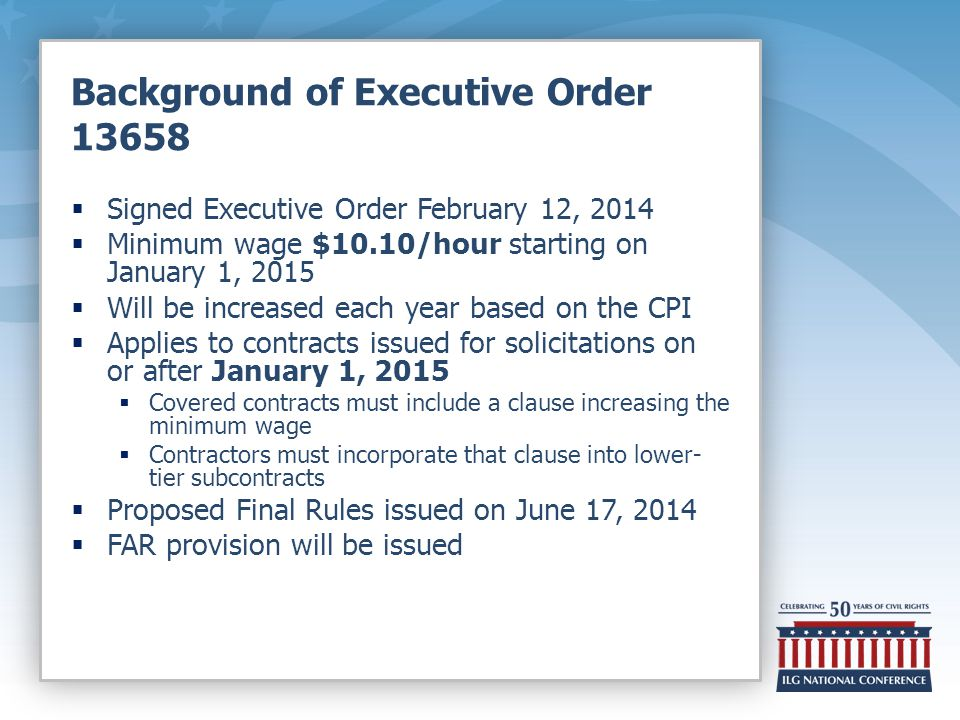 Background of Executive Order 13658  Signed Executive Order February 12, 2014  Minimum wage $10.10/hour starting on January 1, 2015  Will be increased each year based on the CPI  Applies to contracts issued for solicitations on or after January 1, 2015  Covered contracts must include a clause increasing the minimum wage  Contractors must incorporate that clause into lower- tier subcontracts  Proposed Final Rules issued on June 17, 2014  FAR provision will be issued