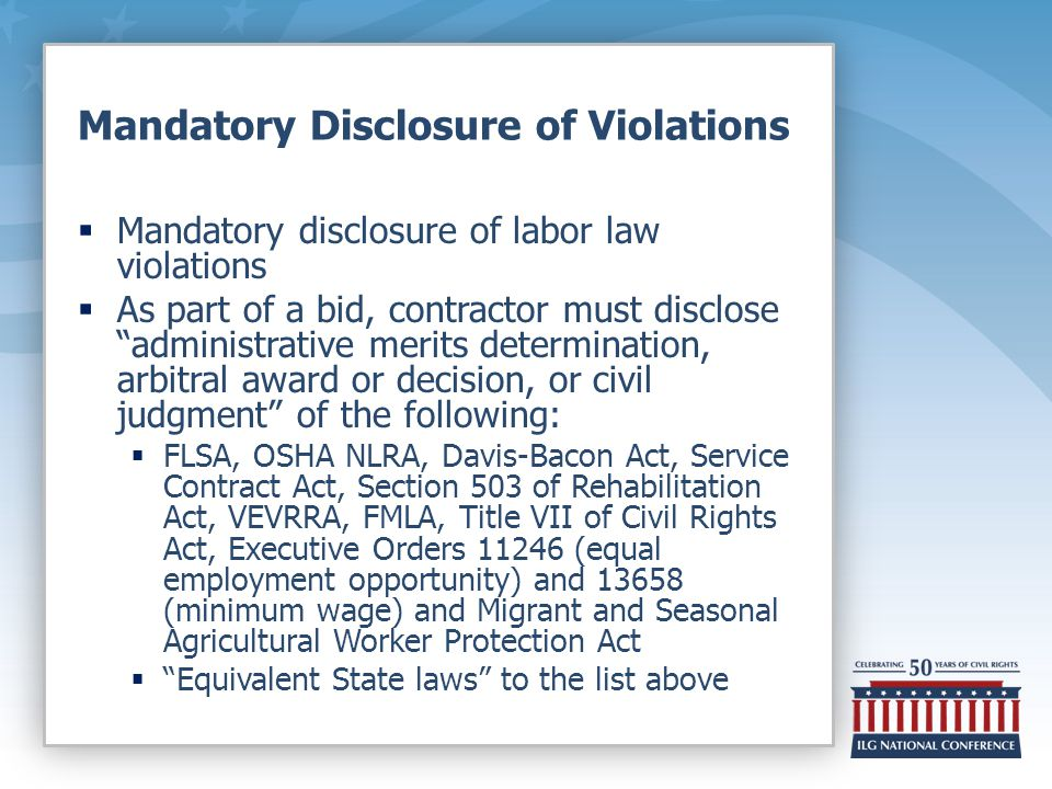 Mandatory Disclosure of Violations  Mandatory disclosure of labor law violations  As part of a bid, contractor must disclose administrative merits determination, arbitral award or decision, or civil judgment of the following:  FLSA, OSHA NLRA, Davis-Bacon Act, Service Contract Act, Section 503 of Rehabilitation Act, VEVRRA, FMLA, Title VII of Civil Rights Act, Executive Orders 11246 (equal employment opportunity) and 13658 (minimum wage) and Migrant and Seasonal Agricultural Worker Protection Act  Equivalent State laws to the list above