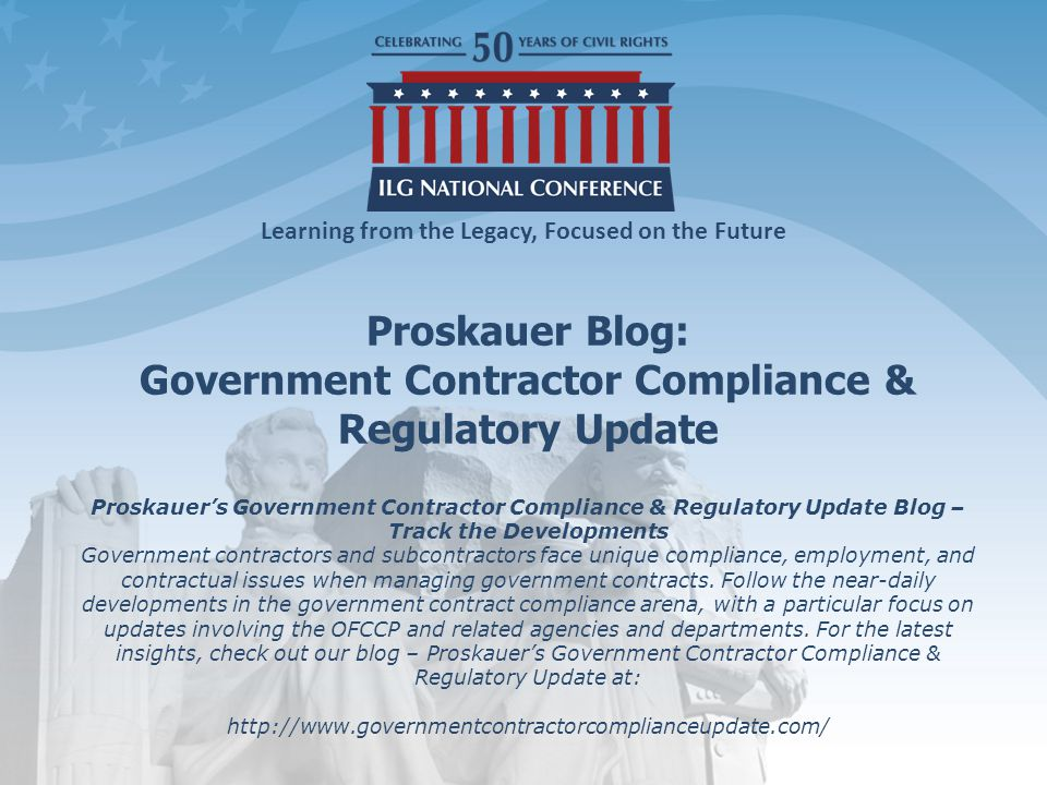 Learning from the Legacy, Focused on the Future Proskauer Blog: Government Contractor Compliance & Regulatory Update Proskauer's Government Contractor Compliance & Regulatory Update Blog – Track the Developments Government contractors and subcontractors face unique compliance, employment, and contractual issues when managing government contracts.