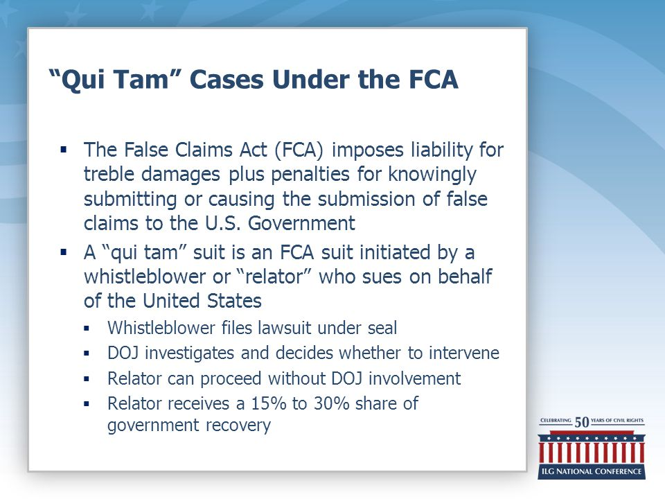 Qui Tam Cases Under the FCA  The False Claims Act (FCA) imposes liability for treble damages plus penalties for knowingly submitting or causing the submission of false claims to the U.S.