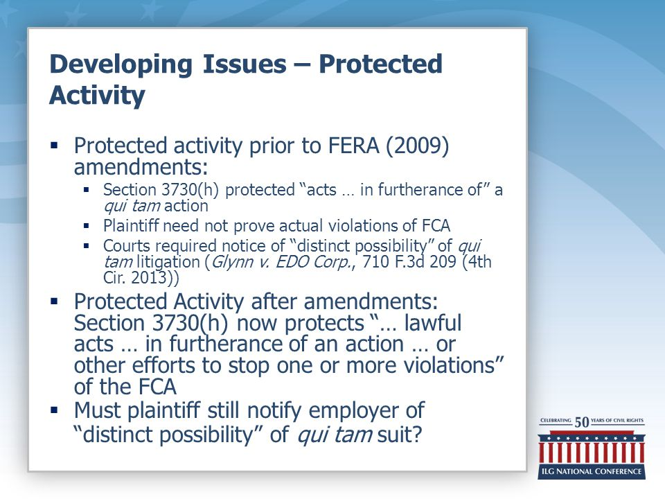 Developing Issues – Protected Activity  Protected activity prior to FERA (2009) amendments:  Section 3730(h) protected acts … in furtherance of a qui tam action  Plaintiff need not prove actual violations of FCA  Courts required notice of distinct possibility of qui tam litigation (Glynn v.